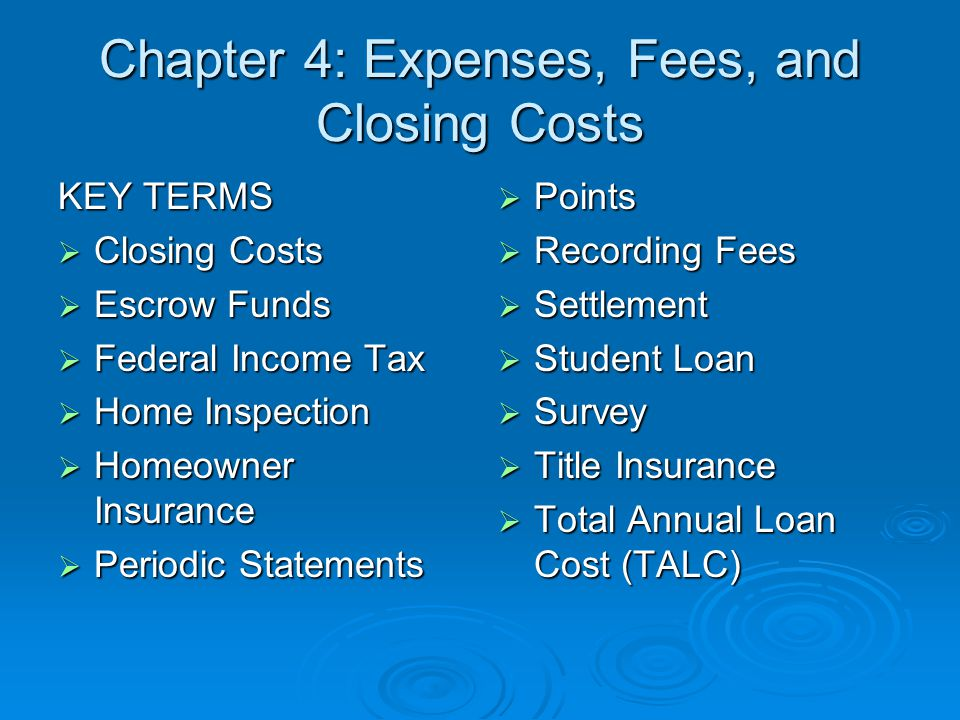 Chapter 4: Expenses, Fees, and Closing Costs KEY TERMS  Closing Costs  Escrow Funds  Federal Income Tax  Home Inspection  Homeowner Insurance  Periodic Statements  Points  Recording Fees  Settlement  Student Loan  Survey  Title Insurance  Total Annual Loan Cost (TALC)