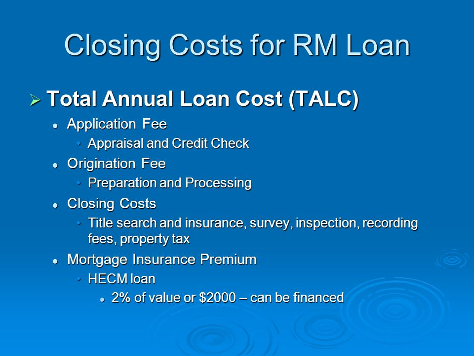 Closing Costs for RM Loan  Total Annual Loan Cost (TALC) Application Fee Application Fee Appraisal and Credit CheckAppraisal and Credit Check Origination Fee Origination Fee Preparation and ProcessingPreparation and Processing Closing Costs Closing Costs Title search and insurance, survey, inspection, recording fees, property taxTitle search and insurance, survey, inspection, recording fees, property tax Mortgage Insurance Premium Mortgage Insurance Premium HECM loanHECM loan 2% of value or $2000 – can be financed 2% of value or $2000 – can be financed