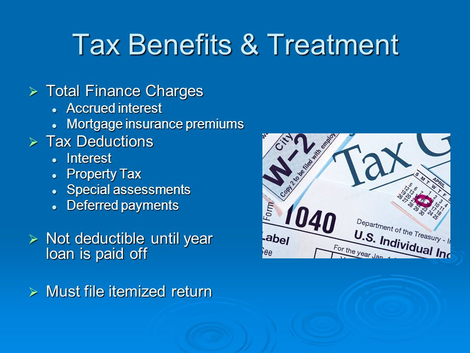 Tax Benefits & Treatment  Total Finance Charges Accrued interest Accrued interest Mortgage insurance premiums Mortgage insurance premiums  Tax Deductions Interest Interest Property Tax Property Tax Special assessments Special assessments Deferred payments Deferred payments  Not deductible until year loan is paid off  Must file itemized return