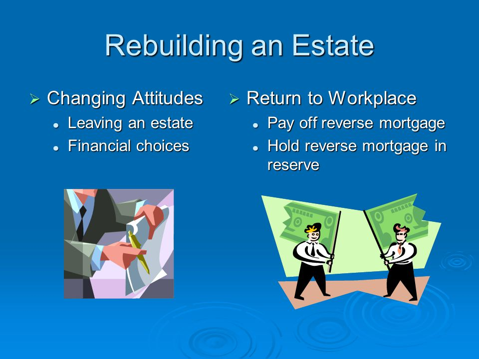 Rebuilding an Estate  Changing Attitudes Leaving an estate Leaving an estate Financial choices Financial choices  Return to Workplace Pay off reverse mortgage Hold reverse mortgage in reserve