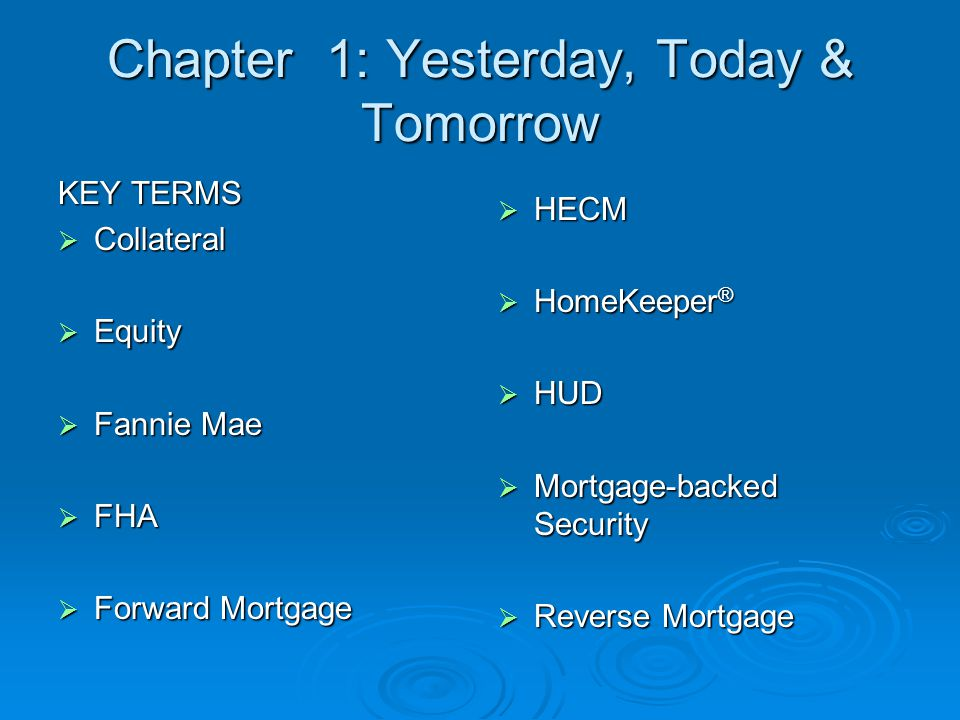 Chapter 1: Yesterday, Today & Tomorrow KEY TERMS  Collateral  Equity  Fannie Mae  FHA  Forward Mortgage  HECM  HomeKeeper ®  HUD  Mortgage-backed Security  Reverse Mortgage