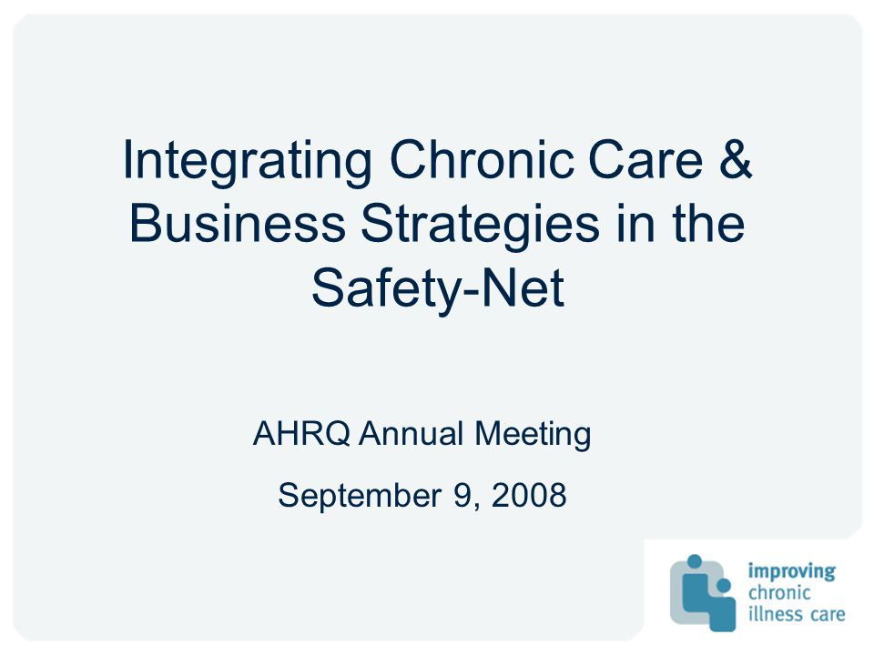 Integrating Chronic Care & Business Strategies in the Safety-Net AHRQ Annual Meeting September 9, 2008