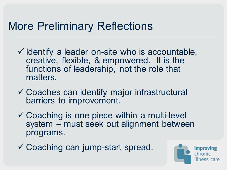 More Preliminary Reflections Identify a leader on-site who is accountable, creative, flexible, & empowered.