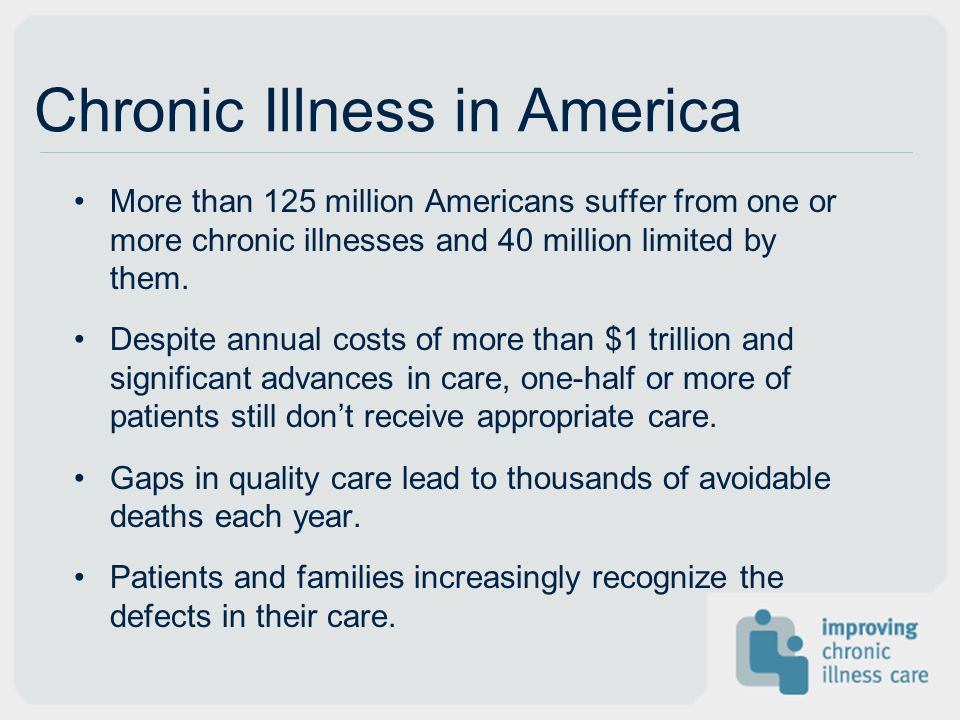 Chronic Illness in America More than 125 million Americans suffer from one or more chronic illnesses and 40 million limited by them.