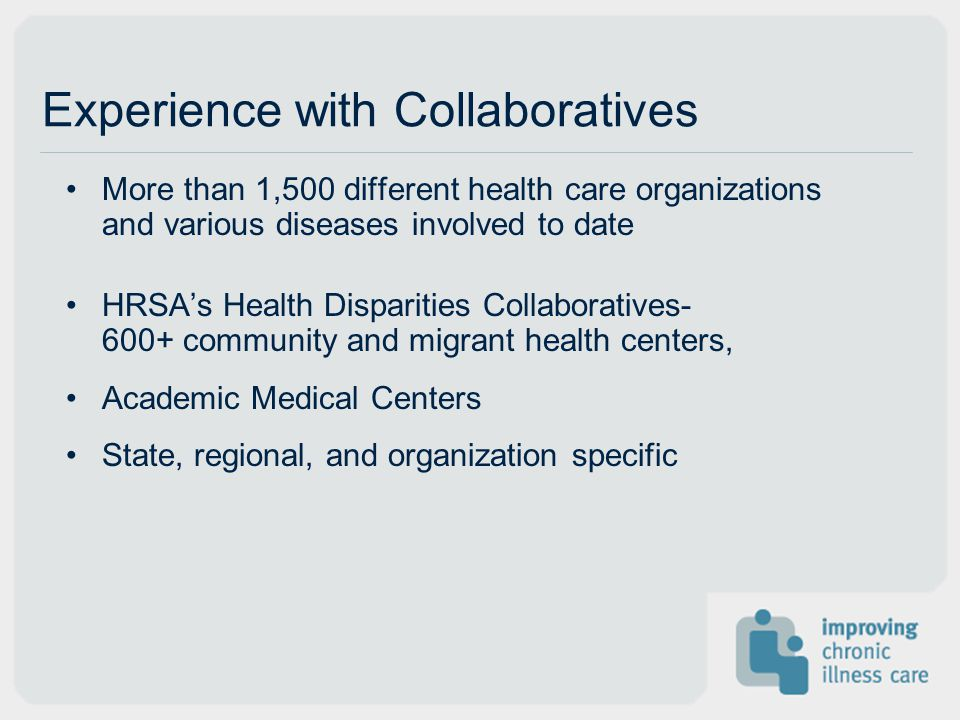Experience with Collaboratives More than 1,500 different health care organizations and various diseases involved to date HRSA's Health Disparities Collaboratives community and migrant health centers, Academic Medical Centers State, regional, and organization specific