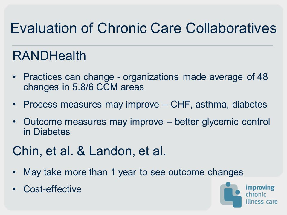 Evaluation of Chronic Care Collaboratives RANDHealth Practices can change - organizations made average of 48 changes in 5.8/6 CCM areas Process measures may improve – CHF, asthma, diabetes Outcome measures may improve – better glycemic control in Diabetes Chin, et al.
