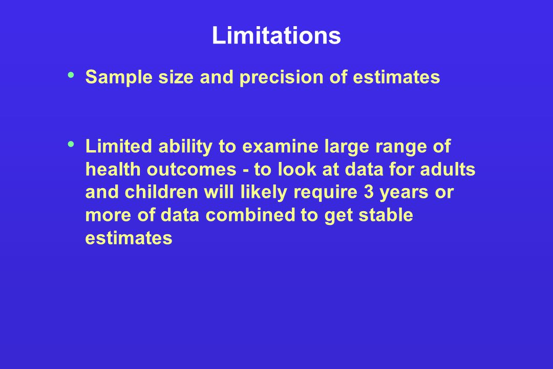 Limitations Sample size and precision of estimates Limited ability to examine large range of health outcomes - to look at data for adults and children will likely require 3 years or more of data combined to get stable estimates
