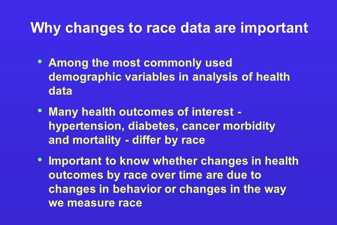 Why changes to race data are important Among the most commonly used demographic variables in analysis of health data Many health outcomes of interest - hypertension, diabetes, cancer morbidity and mortality - differ by race Important to know whether changes in health outcomes by race over time are due to changes in behavior or changes in the way we measure race