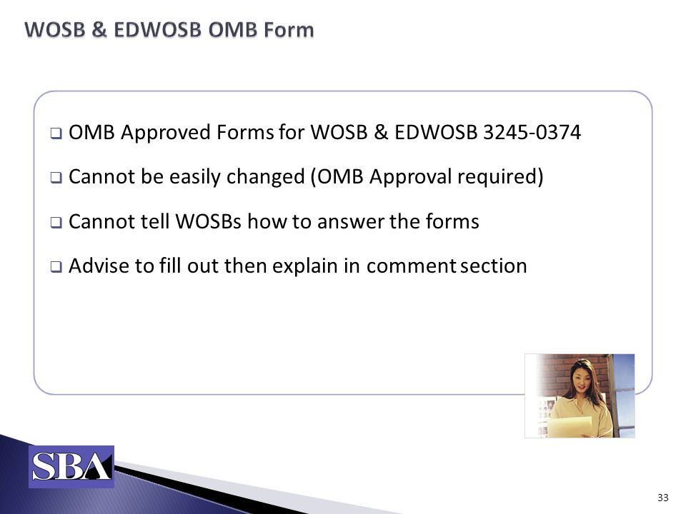  OMB Approved Forms for WOSB & EDWOSB  Cannot be easily changed (OMB Approval required)  Cannot tell WOSBs how to answer the forms  Advise to fill out then explain in comment section 33