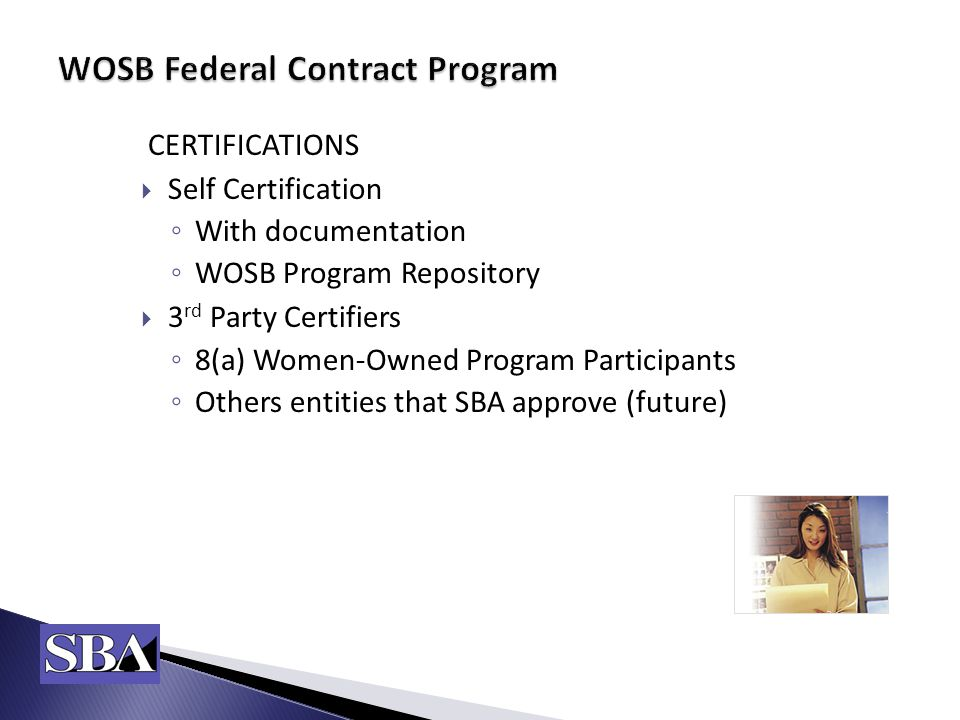 CERTIFICATIONS  Self Certification ◦ With documentation ◦ WOSB Program Repository  3 rd Party Certifiers ◦ 8(a) Women-Owned Program Participants ◦ Others entities that SBA approve (future)