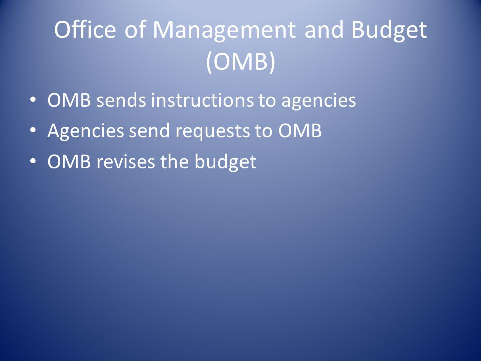 Office of Management and Budget (OMB) OMB sends instructions to agencies Agencies send requests to OMB OMB revises the budget