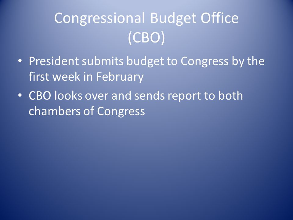 Congressional Budget Office (CBO) President submits budget to Congress by the first week in February CBO looks over and sends report to both chambers of Congress