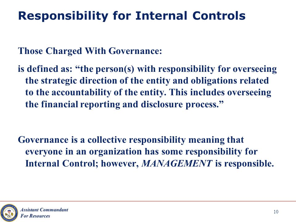 Assistant Commandant For Resources 10 Responsibility for Internal Controls Those Charged With Governance: is defined as: the person(s) with responsibility for overseeing the strategic direction of the entity and obligations related to the accountability of the entity.