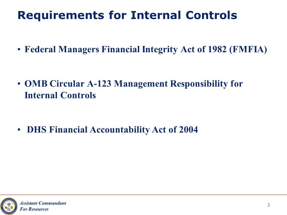 Assistant Commandant For Resources 3 Requirements for Internal Controls Federal Managers Financial Integrity Act of 1982 (FMFIA) OMB Circular A-123 Management Responsibility for Internal Controls DHS Financial Accountability Act of 2004