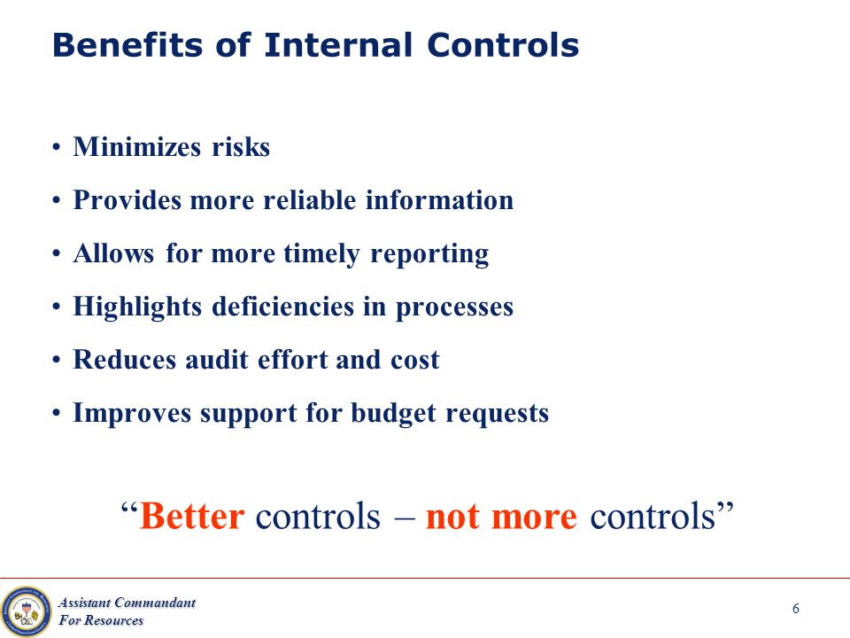 Assistant Commandant For Resources 6 Benefits of Internal Controls Minimizes risks Provides more reliable information Allows for more timely reporting Highlights deficiencies in processes Reduces audit effort and cost Improves support for budget requests Better controls – not more controls