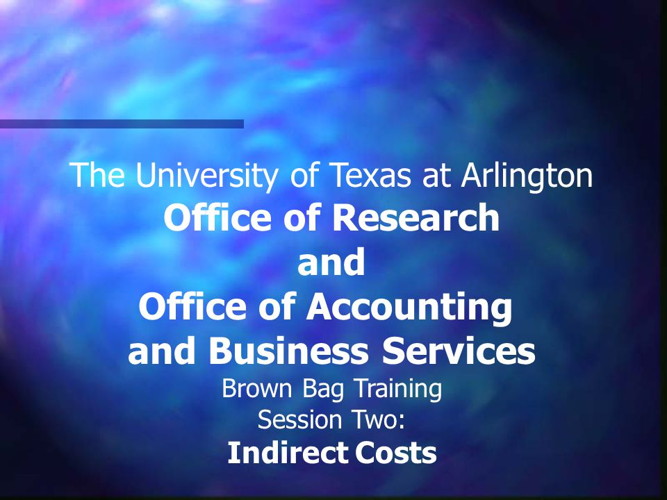 The University of Texas at Arlington Office of Research and Office of Accounting and Business Services Brown Bag Training Session Two: Indirect Costs