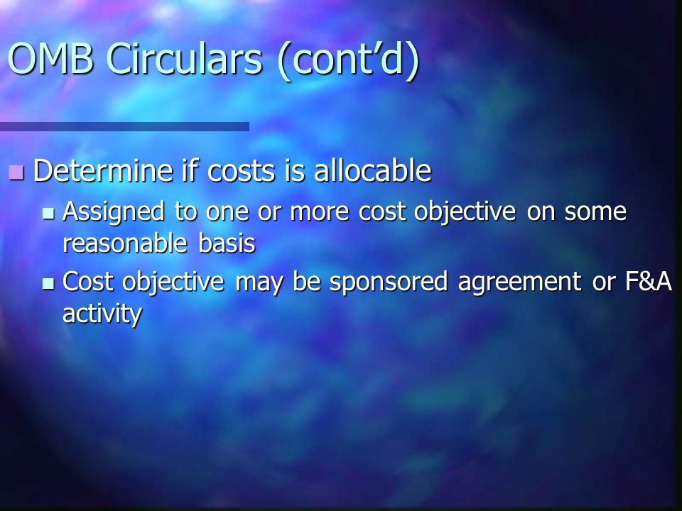 OMB Circulars (cont'd) Determine if costs is allocable Determine if costs is allocable Assigned to one or more cost objective on some reasonable basis Assigned to one or more cost objective on some reasonable basis Cost objective may be sponsored agreement or F&A activity Cost objective may be sponsored agreement or F&A activity