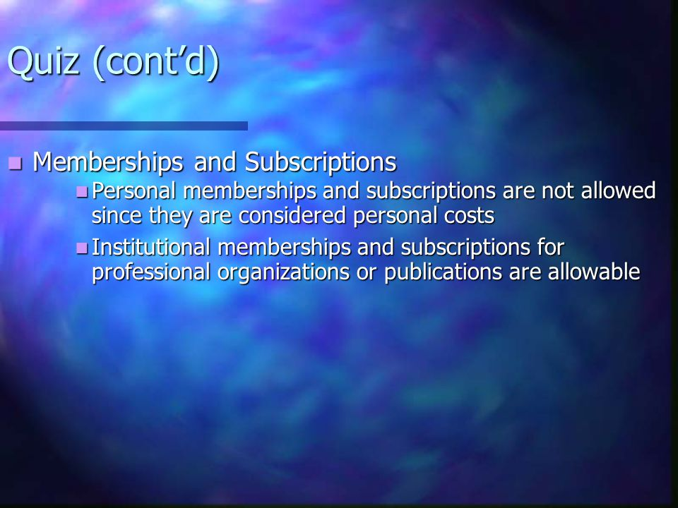 Quiz (cont'd) Memberships and Subscriptions Memberships and Subscriptions Personal memberships and subscriptions are not allowed since they are considered personal costs Personal memberships and subscriptions are not allowed since they are considered personal costs Institutional memberships and subscriptions for professional organizations or publications are allowable Institutional memberships and subscriptions for professional organizations or publications are allowable