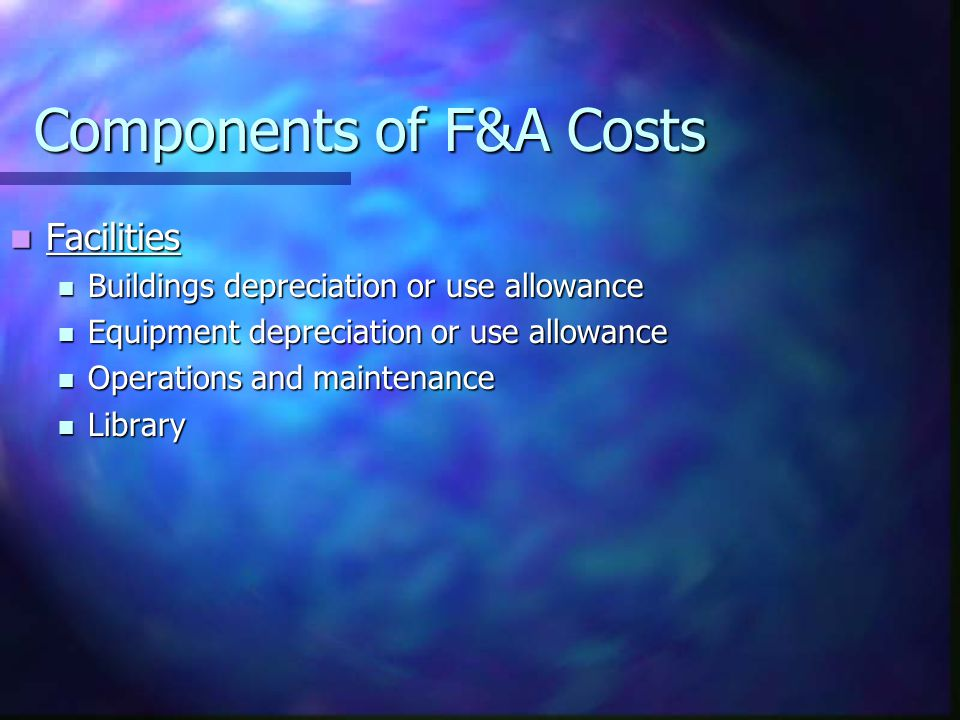 Components of F&A Costs Facilities Facilities Buildings depreciation or use allowance Buildings depreciation or use allowance Equipment depreciation or use allowance Equipment depreciation or use allowance Operations and maintenance Operations and maintenance Library Library