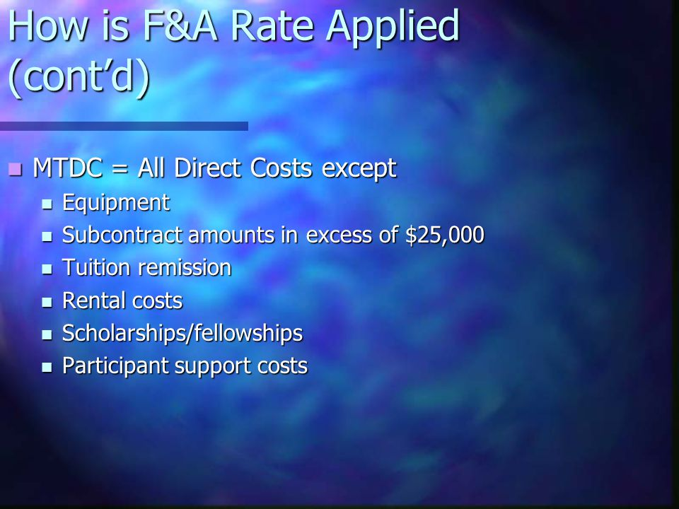 How is F&A Rate Applied (cont'd) MTDC = All Direct Costs except MTDC = All Direct Costs except Equipment Equipment Subcontract amounts in excess of $25,000 Subcontract amounts in excess of $25,000 Tuition remission Tuition remission Rental costs Rental costs Scholarships/fellowships Scholarships/fellowships Participant support costs Participant support costs