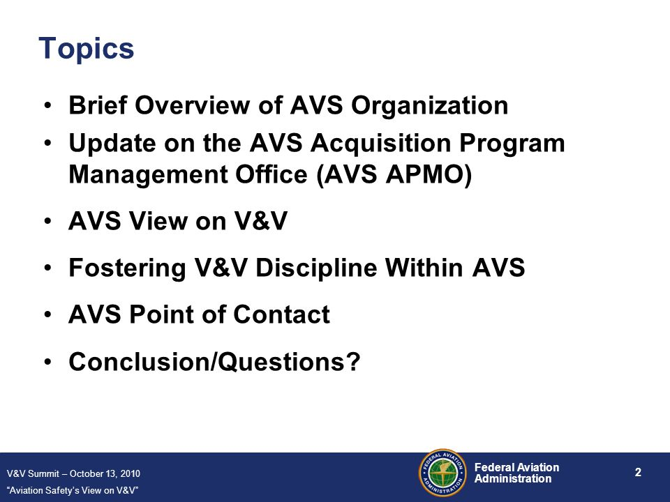 V&V Summit – October 13, 2010 Aviation Safety's View on V&V 2 Federal Aviation Administration Topics Brief Overview of AVS Organization Update on the AVS Acquisition Program Management Office (AVS APMO) AVS View on V&V Fostering V&V Discipline Within AVS AVS Point of Contact Conclusion/Questions