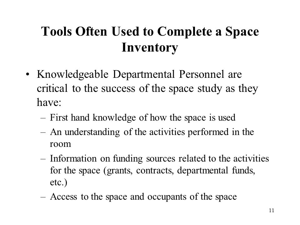 11 Tools Often Used to Complete a Space Inventory Knowledgeable Departmental Personnel are critical to the success of the space study as they have: –First hand knowledge of how the space is used –An understanding of the activities performed in the room –Information on funding sources related to the activities for the space (grants, contracts, departmental funds, etc.) –Access to the space and occupants of the space