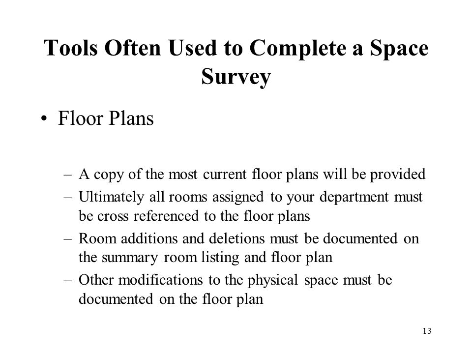 13 Tools Often Used to Complete a Space Survey Floor Plans –A copy of the most current floor plans will be provided –Ultimately all rooms assigned to your department must be cross referenced to the floor plans –Room additions and deletions must be documented on the summary room listing and floor plan –Other modifications to the physical space must be documented on the floor plan