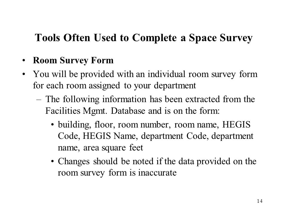 14 Tools Often Used to Complete a Space Survey Room Survey Form You will be provided with an individual room survey form for each room assigned to your department –The following information has been extracted from the Facilities Mgmt.