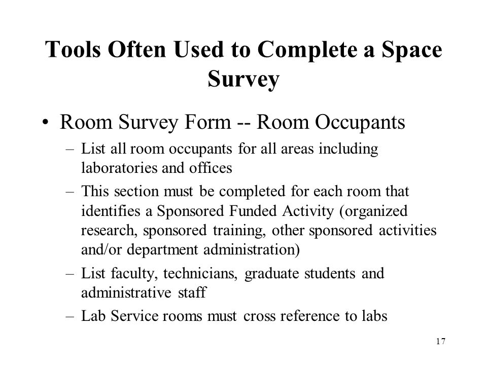 17 Tools Often Used to Complete a Space Survey Room Survey Form -- Room Occupants –List all room occupants for all areas including laboratories and offices –This section must be completed for each room that identifies a Sponsored Funded Activity (organized research, sponsored training, other sponsored activities and/or department administration) –List faculty, technicians, graduate students and administrative staff –Lab Service rooms must cross reference to labs