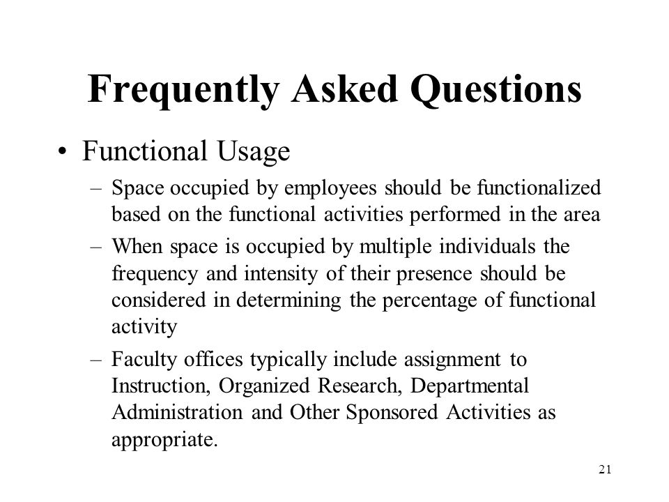 21 Frequently Asked Questions Functional Usage –Space occupied by employees should be functionalized based on the functional activities performed in the area –When space is occupied by multiple individuals the frequency and intensity of their presence should be considered in determining the percentage of functional activity –Faculty offices typically include assignment to Instruction, Organized Research, Departmental Administration and Other Sponsored Activities as appropriate.
