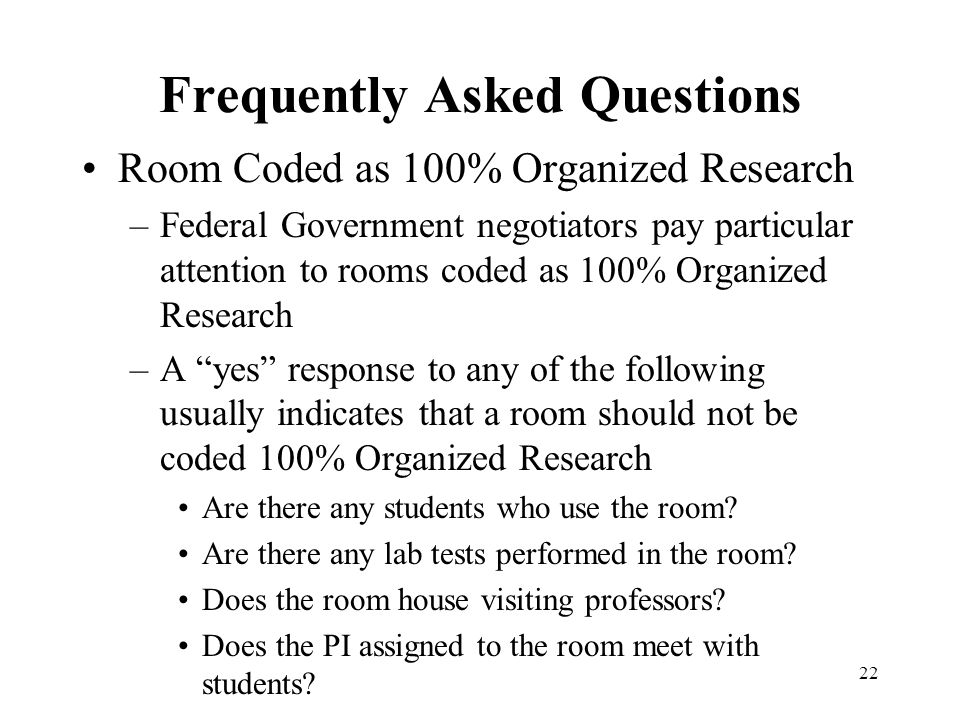 22 Frequently Asked Questions Room Coded as 100% Organized Research –Federal Government negotiators pay particular attention to rooms coded as 100% Organized Research –A yes response to any of the following usually indicates that a room should not be coded 100% Organized Research Are there any students who use the room.