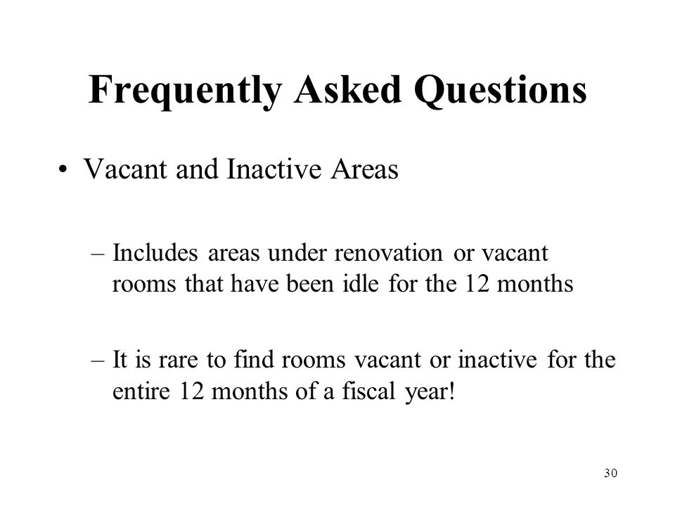 30 Frequently Asked Questions Vacant and Inactive Areas –Includes areas under renovation or vacant rooms that have been idle for the 12 months –It is rare to find rooms vacant or inactive for the entire 12 months of a fiscal year!
