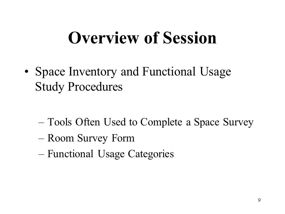 9 Overview of Session Space Inventory and Functional Usage Study Procedures –Tools Often Used to Complete a Space Survey –Room Survey Form –Functional Usage Categories