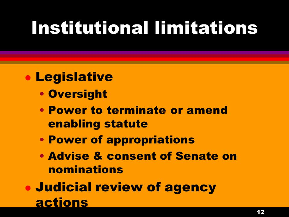 12 Institutional limitations l Legislative Oversight Power to terminate or amend enabling statute Power of appropriations Advise & consent of Senate on nominations l Judicial review of agency actions