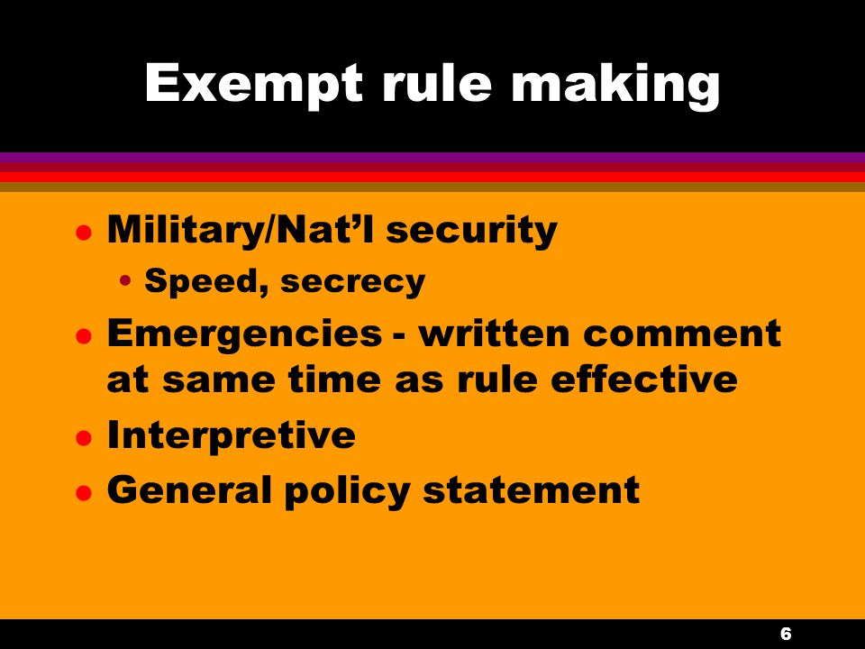 6 Exempt rule making l Military/Nat'l security Speed, secrecy l Emergencies - written comment at same time as rule effective l Interpretive l General policy statement