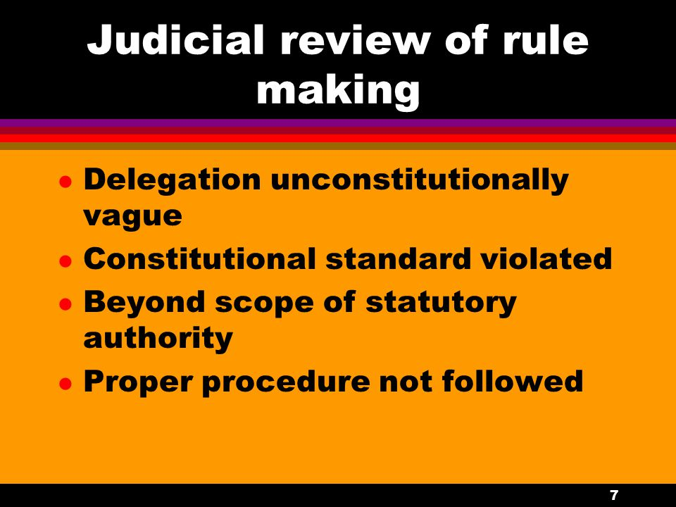7 Judicial review of rule making l Delegation unconstitutionally vague l Constitutional standard violated l Beyond scope of statutory authority l Proper procedure not followed