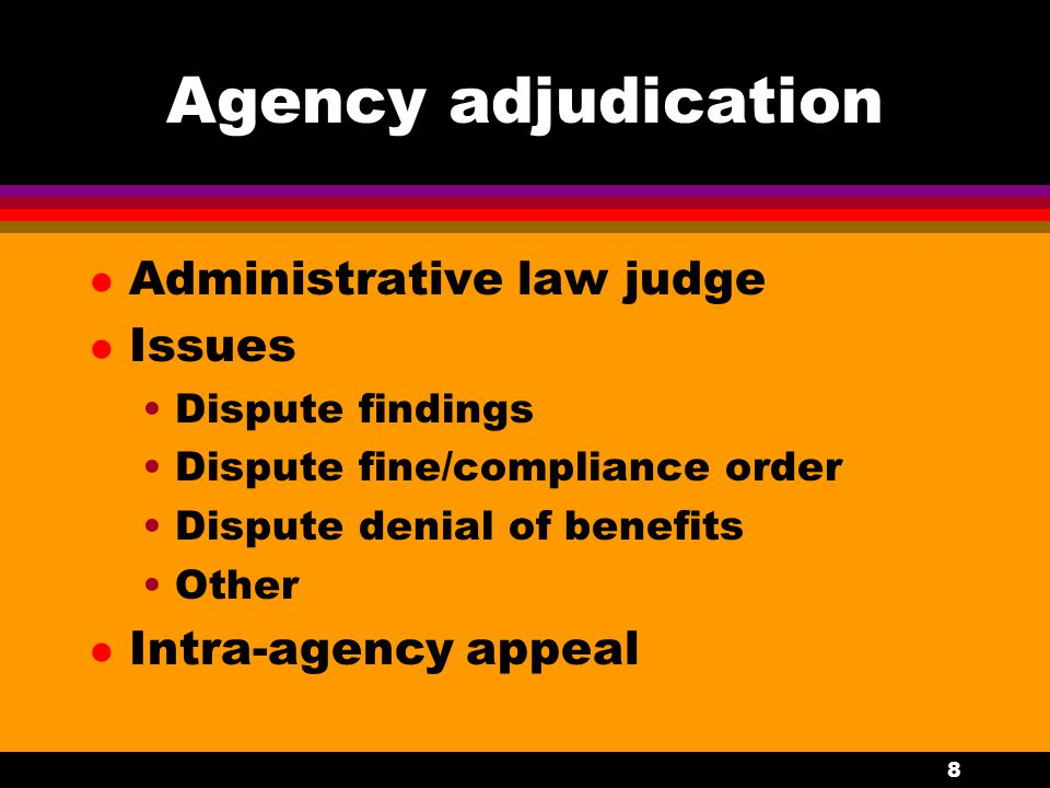8 Agency adjudication l Administrative law judge l Issues Dispute findings Dispute fine/compliance order Dispute denial of benefits Other l Intra-agency appeal