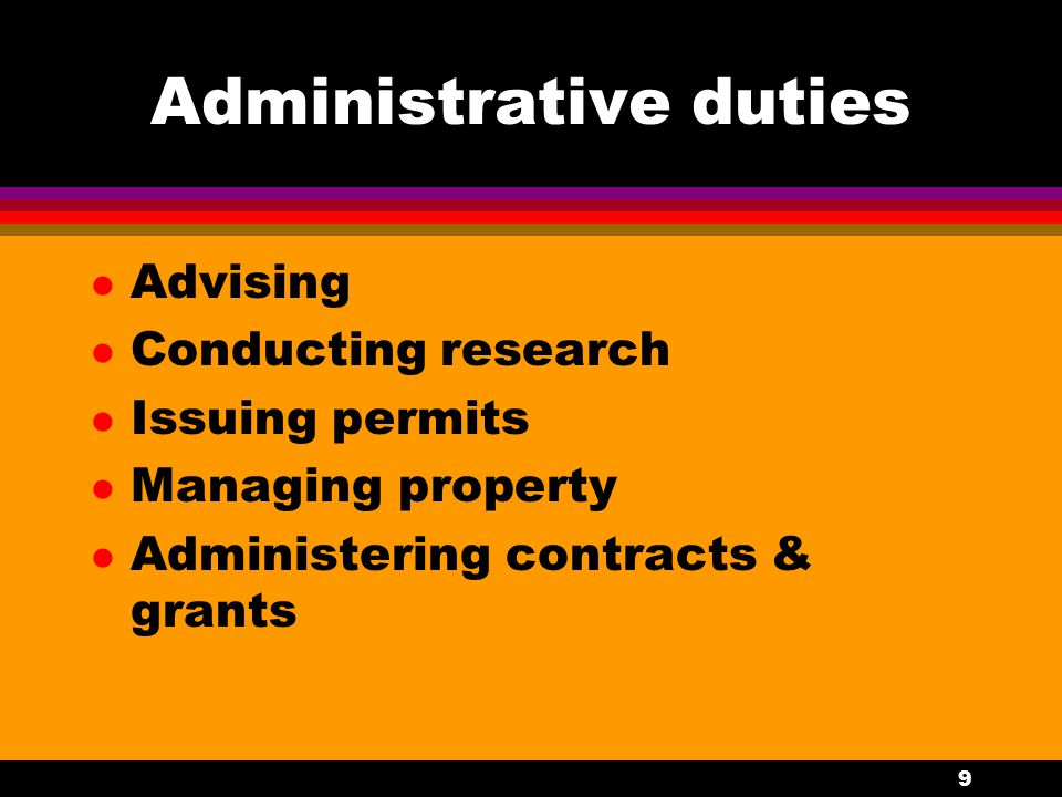 9 Administrative duties l Advising l Conducting research l Issuing permits l Managing property l Administering contracts & grants