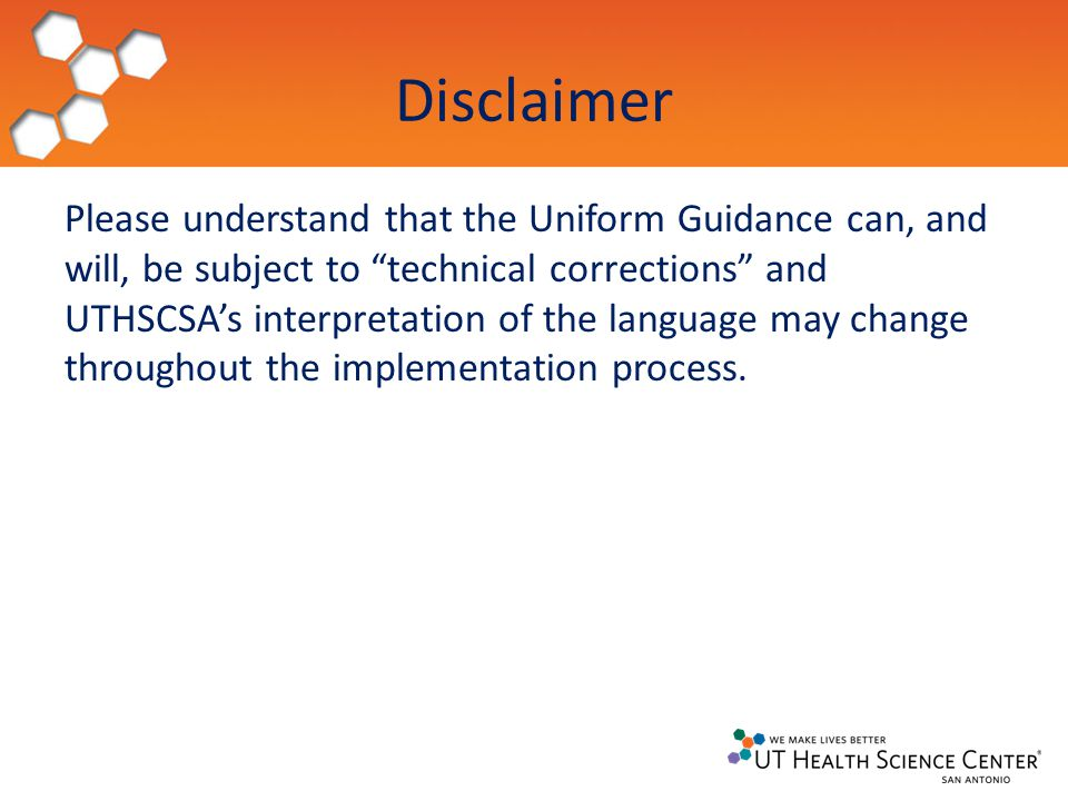 Disclaimer Please understand that the Uniform Guidance can, and will, be subject to technical corrections and UTHSCSA's interpretation of the language may change throughout the implementation process.