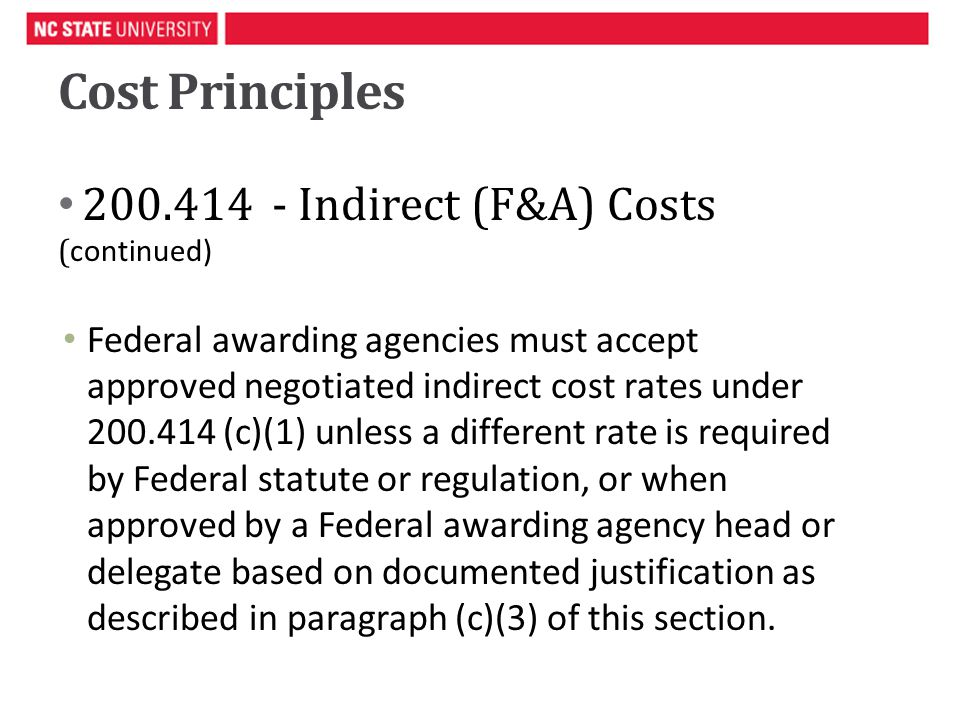 Cost Principles Indirect (F&A) Costs ( continued) Federal awarding agencies must accept approved negotiated indirect cost rates under (c)(1) unless a different rate is required by Federal statute or regulation, or when approved by a Federal awarding agency head or delegate based on documented justification as described in paragraph (c)(3) of this section.