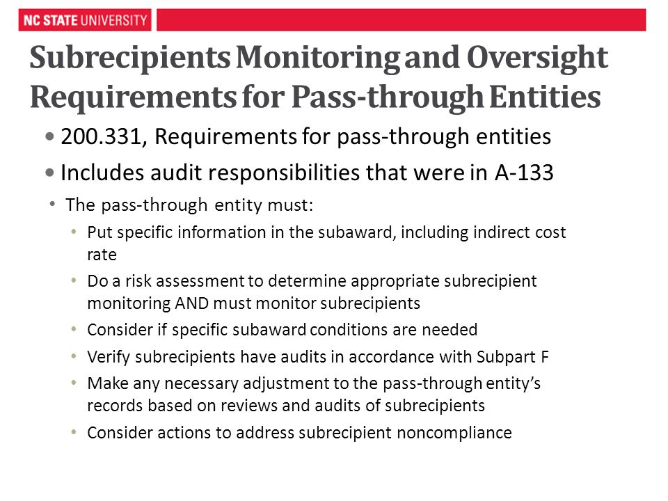 Subrecipients Monitoring and Oversight Requirements for Pass-through Entities , Requirements for pass-through entities Includes audit responsibilities that were in A-133 The pass-through entity must: Put specific information in the subaward, including indirect cost rate Do a risk assessment to determine appropriate subrecipient monitoring AND must monitor subrecipients Consider if specific subaward conditions are needed Verify subrecipients have audits in accordance with Subpart F Make any necessary adjustment to the pass-through entity's records based on reviews and audits of subrecipients Consider actions to address subrecipient noncompliance 4