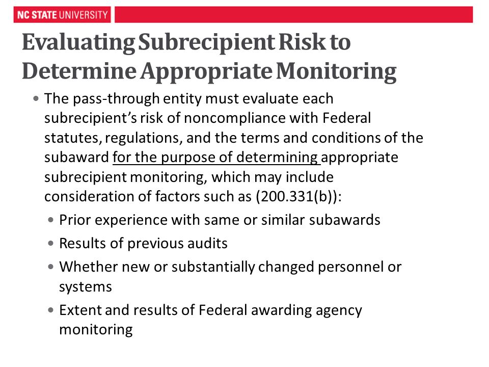 Evaluating Subrecipient Risk to Determine Appropriate Monitoring The pass-through entity must evaluate each subrecipient's risk of noncompliance with Federal statutes, regulations, and the terms and conditions of the subaward for the purpose of determining appropriate subrecipient monitoring, which may include consideration of factors such as ( (b)): Prior experience with same or similar subawards Results of previous audits Whether new or substantially changed personnel or systems Extent and results of Federal awarding agency monitoring 6