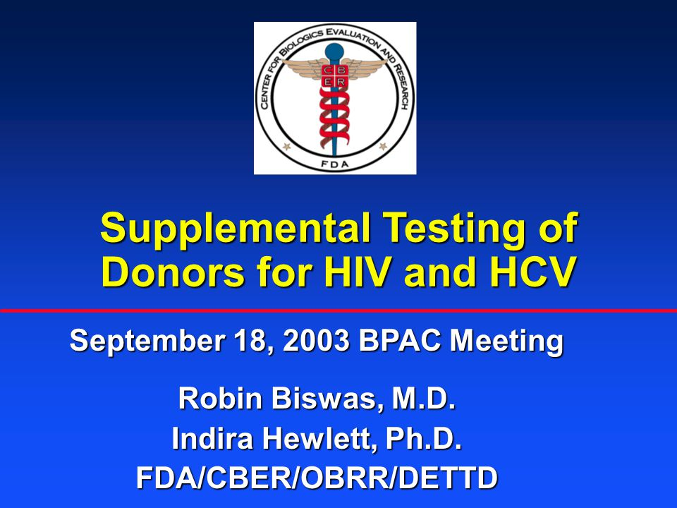 Supplemental Testing of Donors for HIV and HCV September 18, 2003 BPAC Meeting Robin Biswas, M.D.