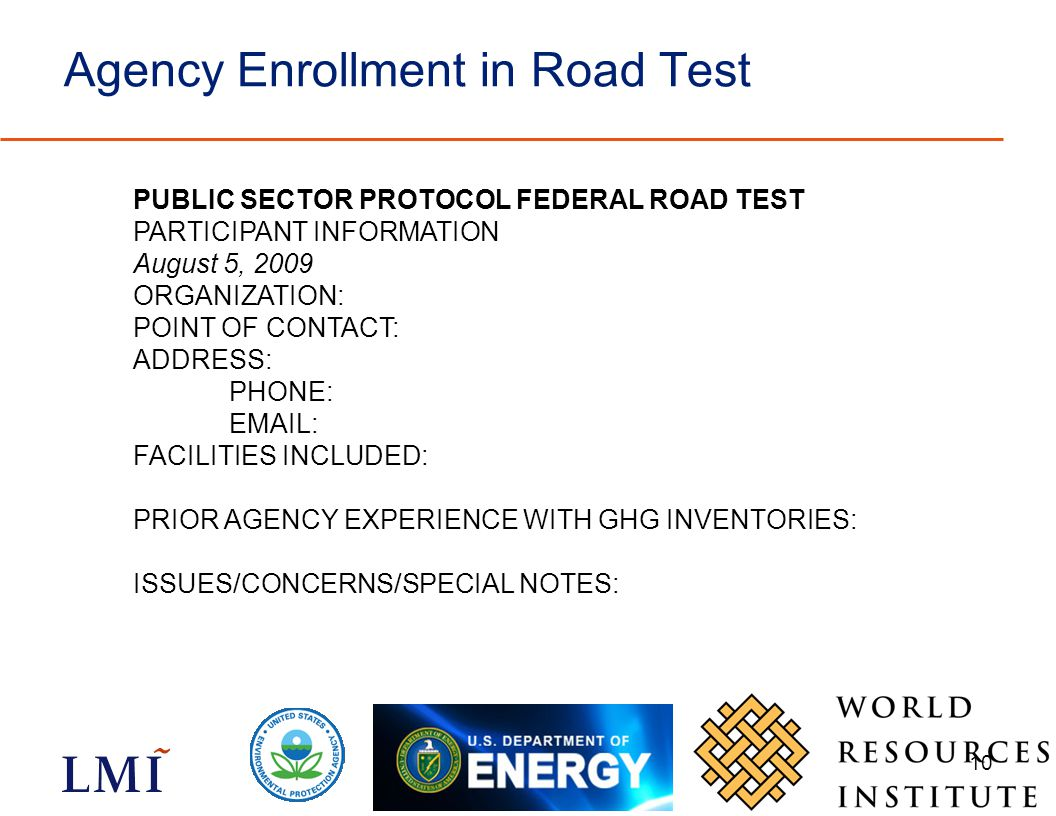 10 Agency Enrollment in Road Test PUBLIC SECTOR PROTOCOL FEDERAL ROAD TEST PARTICIPANT INFORMATION August 5, 2009 ORGANIZATION: POINT OF CONTACT: ADDRESS: PHONE:   FACILITIES INCLUDED: PRIOR AGENCY EXPERIENCE WITH GHG INVENTORIES: ISSUES/CONCERNS/SPECIAL NOTES: