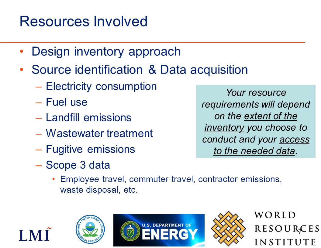 7 Resources Involved Design inventory approach Source identification & Data acquisition –Electricity consumption –Fuel use –Landfill emissions –Wastewater treatment –Fugitive emissions –Scope 3 data Employee travel, commuter travel, contractor emissions, waste disposal, etc.