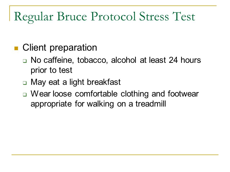 Regular Bruce Protocol Stress Test Client preparation  No caffeine, tobacco, alcohol at least 24 hours prior to test  May eat a light breakfast  Wear loose comfortable clothing and footwear appropriate for walking on a treadmill