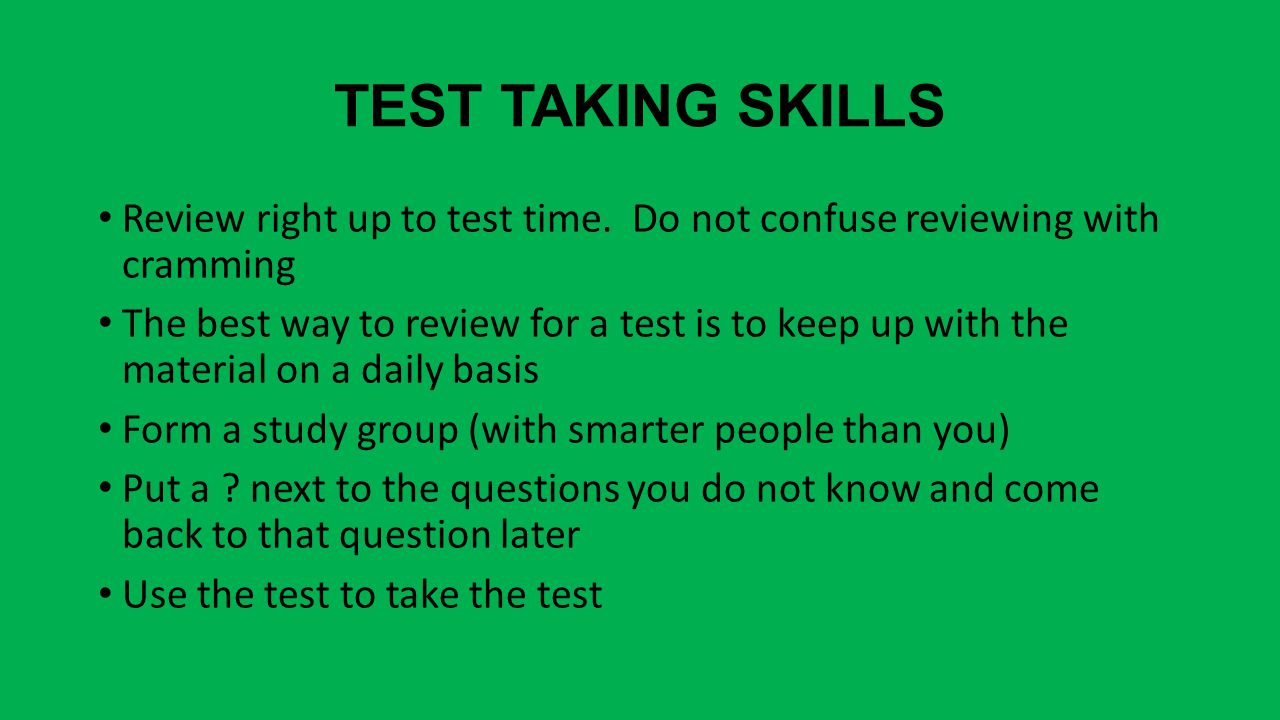 TEST TAKING SKILLS Review right up to test time.