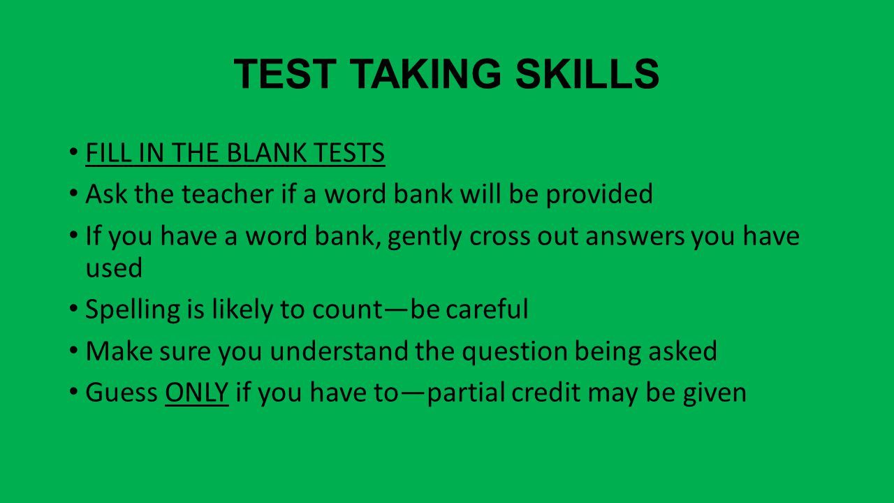 TEST TAKING SKILLS FILL IN THE BLANK TESTS Ask the teacher if a word bank will be provided If you have a word bank, gently cross out answers you have used Spelling is likely to count—be careful Make sure you understand the question being asked Guess ONLY if you have to—partial credit may be given