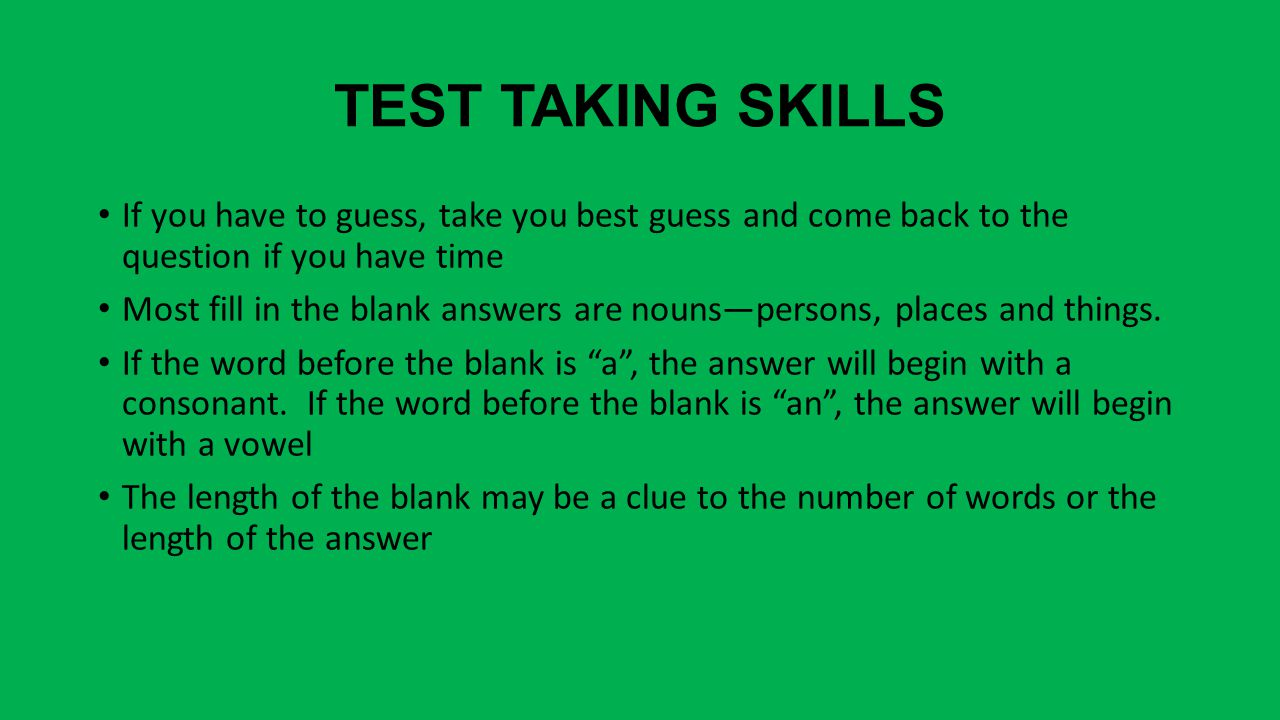 TEST TAKING SKILLS If you have to guess, take you best guess and come back to the question if you have time Most fill in the blank answers are nouns—persons, places and things.