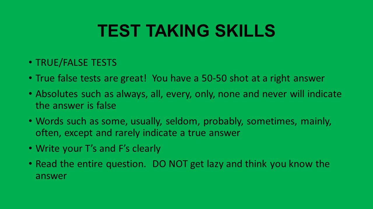TEST TAKING SKILLS TRUE/FALSE TESTS True false tests are great.